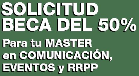 SOLICITUD BECA 50% MASTER COMUNICACIÓN, EVENTOS